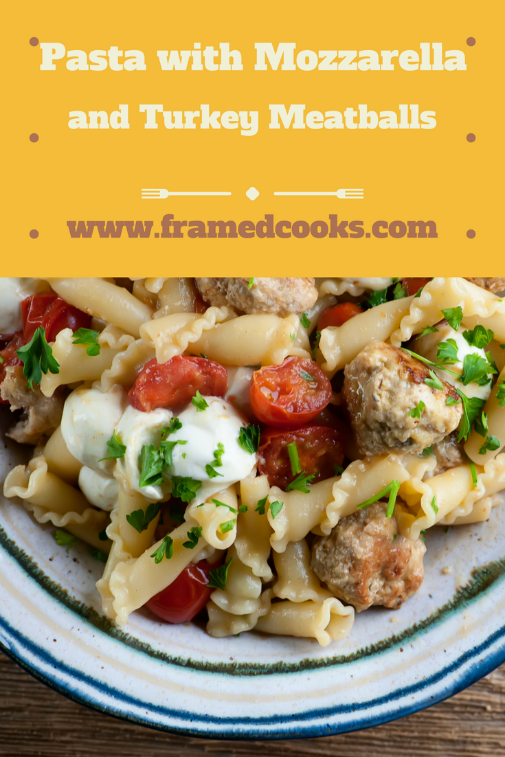 Pasta with Mozzarella and Turkey Meatballs - Framed Cooks